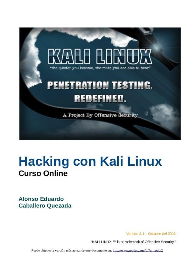 "Hacking con Kali Linux Curso Online Alonso Eduardo Caballero Quezada Versión 2.1 – Octubre del 2013 ""KALI LINUX ™ is a tra..."