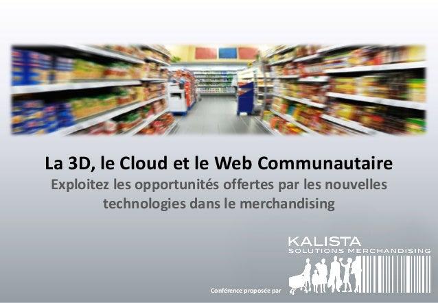 La 3D, le Cloud et le Web Communautaire Exploitez les opportunités offertes par les nouvelles technologies dans le merchan...