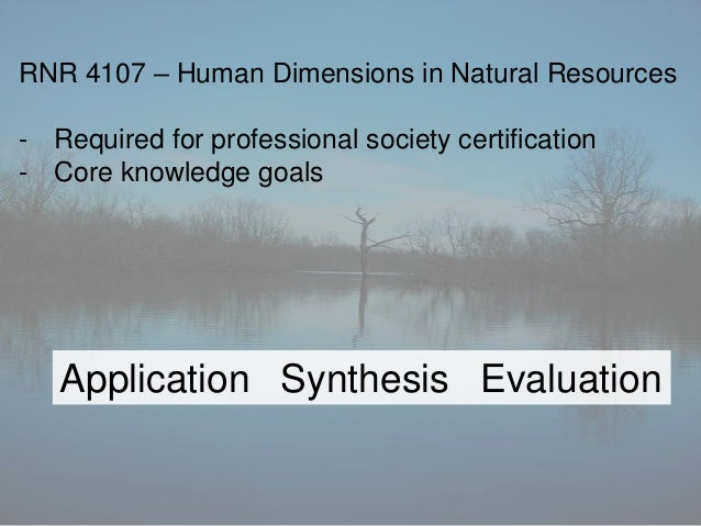 Application Synthesis EvaluationRNR 4107 – Human Dimensions in Natural Resources- Required for professional society certif...
