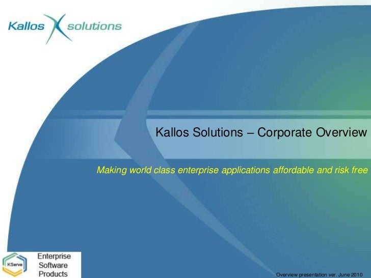 Kallos Solutions – Corporate Overview<br />Making world class enterprise applications affordable and risk free<br />
