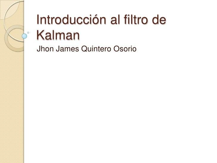 Introducción al filtro de Kalman<br />Jhon James Quintero Osorio<br />