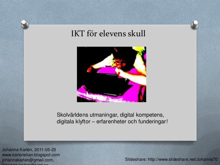 IKT för elevens skull<br />Skolvärldens utmaningar, digital kompetens, digitala klyftor – erfarenheter och funderingar! <b...