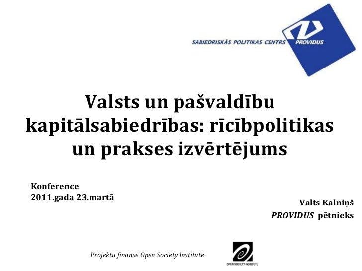 Valsts un pašvaldību kapitālsabiedrības: rīcībpolitikas un prakses izvērtējums Valts   Kalni ņš PROVIDUS   pētnieks Konfer...
