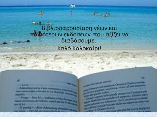 Βιβλιοπαρουσίαση νέων και παλιότερων εκδόσεων που αξίζει να διαβάσουμε. Καλό Καλοκαίρι!