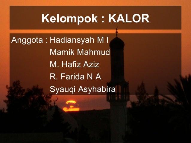Kelompok : KALOR Anggota : Hadiansyah M I Mamik Mahmud M. Hafiz Aziz R. Farida N A Syauqi Asyhabira