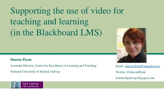 Supporting the use of video forteaching and learning(in the Blackboard LMS)Sharon FlynnAssistant Director, Centre for Exce...