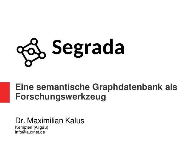 Eine semantische Graphdatenbank als Forschungswerkzeug Dr. Maximilian Kalus Kempten (Allgäu) info@auxnet.de Segrada