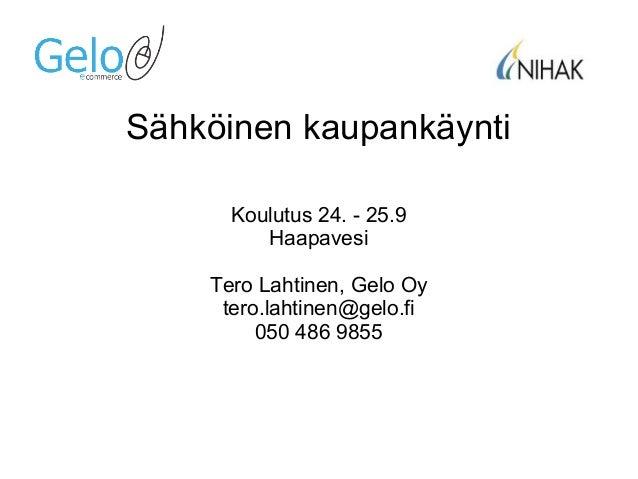 Sähköinen kaupankäynti Koulutus 24. - 25.9 Haapavesi Tero Lahtinen, Gelo Oy tero.lahtinen@gelo.fi 050 486 9855