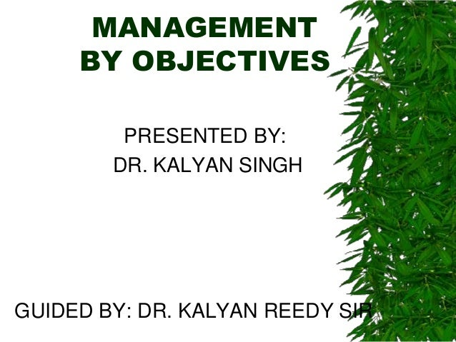 MANAGEMENT     BY OBJECTIVES         PRESENTED BY:        DR. KALYAN SINGHGUIDED BY: DR. KALYAN REEDY SIR