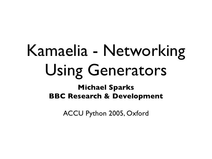 Kamaelia - Networking   Using Generators         Michael Sparks   BBC Research & Development       ACCU Python 2005, Oxford