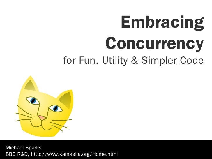 Embracing                                      Concurrency                      for Fun, Utility & Simpler Code     Michae...
