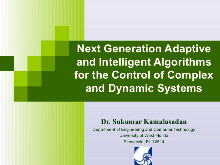 Next Generation Adaptive and Intelligent Algorithmsfor the Control of Complex  and Dynamic Systems       Dr. Sukumar Kamal...
