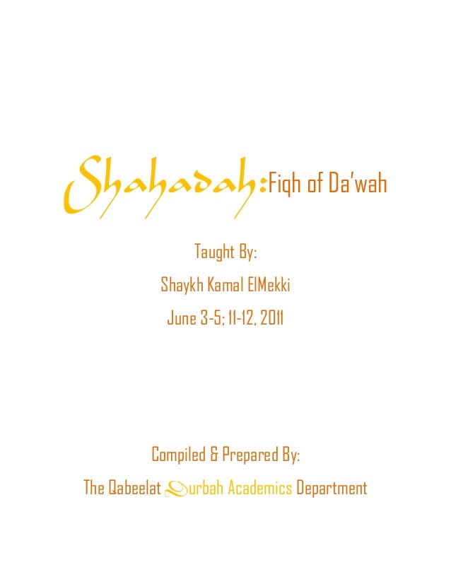 Shahadah:Fiqh of Da'wahTaught By:Shaykh Kamal ElMekkiJune 3-5; 11-12, 2011Compiled & Prepared By:The Qabeelat Durbah Acade...
