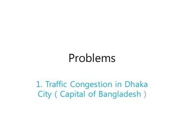 Problems 1. Traffic Congestion in Dhaka City ( Capital of Bangladesh )