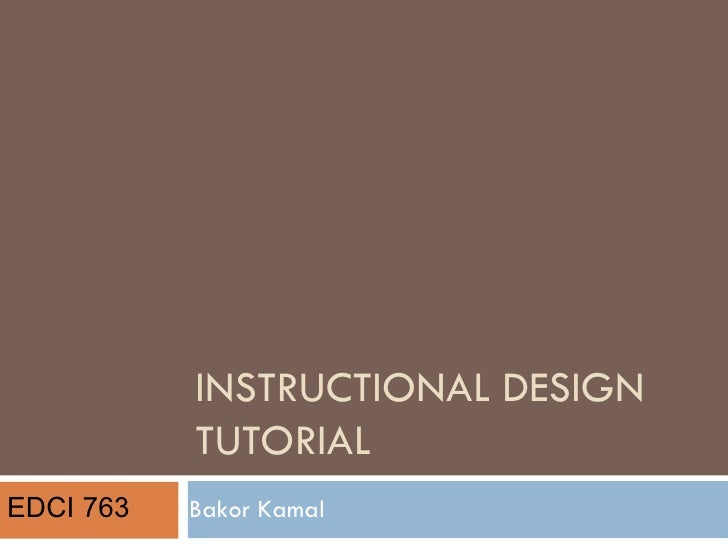 INSTRUCTIONAL DESIGN TUTORIAL Bakor Kamal EDCI 763