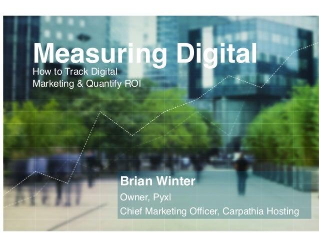 Measuring Digital!        How to Track Digital        Marketing & Quantify ROI!                           Brian Winter!   ...