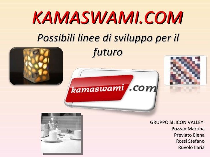 KAMASWAMI.COM Possibili linee di sviluppo per il futuro GRUPPO SILICON VALLEY: Pozzan Martina Previato Elena Rossi Stefano...