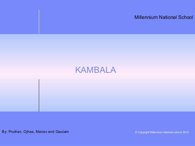 Millennium National School © Copyright Millennium National school 2010 KAMBALA By: Pruthav, Ojhas, Manav and Gautam