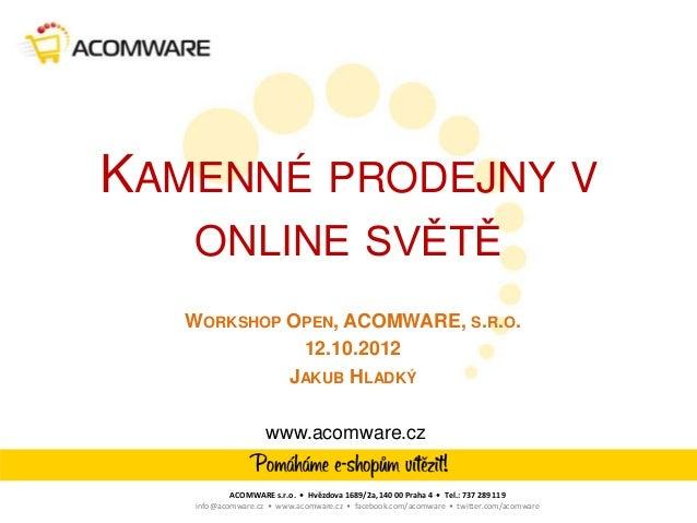 KAMENNÉ PRODEJNY V   ONLINE SVĚTĚ   WORKSHOP OPEN, ACOMWARE, S.R.O.             12.10.2012            JAKUB HLADKÝ        ...