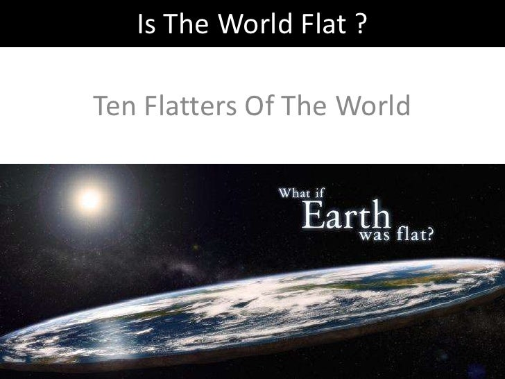 Is The World Flat ?  Ten Flatters Of The World