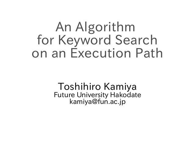 An Algorithm for Keyword Search on an Execution Path Toshihiro Kamiya  Future University Hakodate kamiya@fun.ac.jp