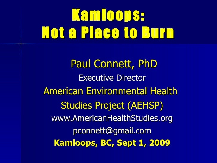 Kamloops: Not a Place to Burn Paul Connett, PhD Executive Director American Environmental Health  Studies Project (AEHSP) ...