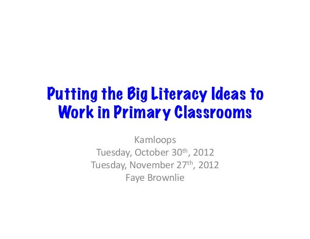 Putting the Big Literacy Ideas to Work in Primary Classrooms                   Kamloops        Tuesday, October 30th...