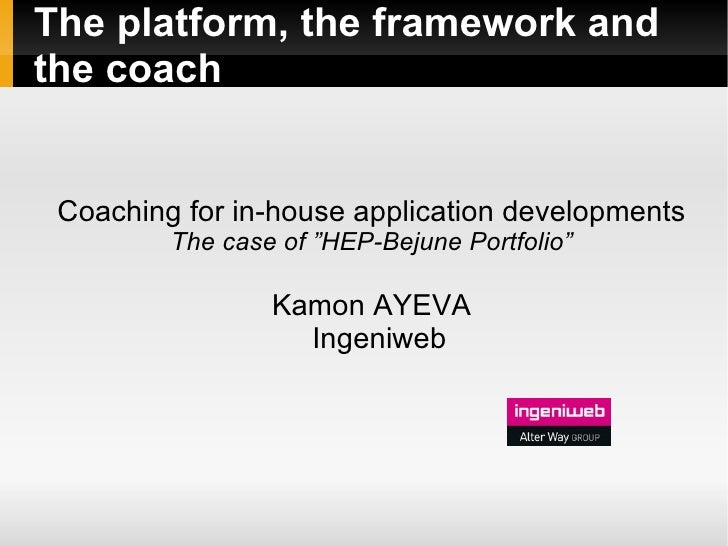 "The platform, the framework and the coach    Coaching for in-house application developments          The case of ""HEP-Beju..."