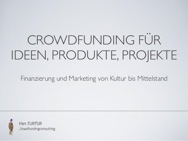 CROWDFUNDING FÜR IDEEN, PRODUKTE, PROJEKTE Finanzierung und Marketing von Kultur bis Mittelstand