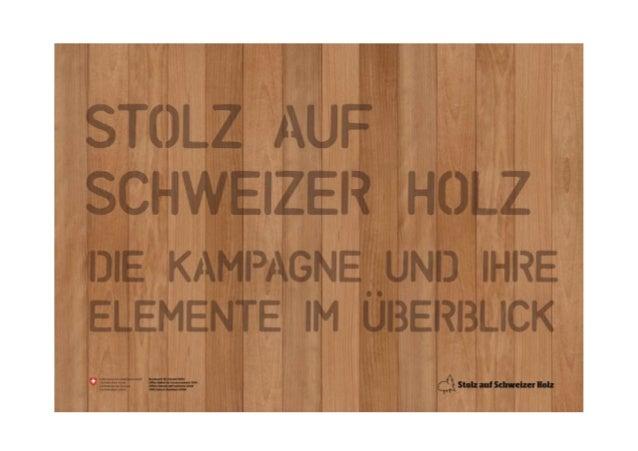 «STOLZ AUF SCHWEIZER HOLZ» DIE KAMPAGNE UND IHRE ELEMENTE IM ÜBERBLICK  Eine Kampagne im Auftrag von:  Agentur:  Maxomedia...