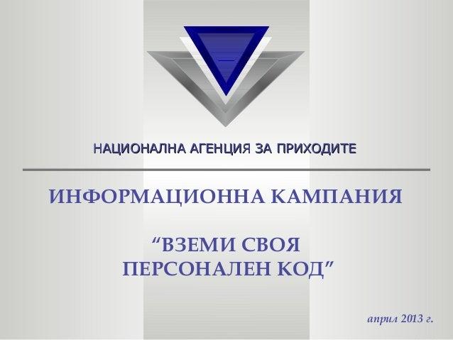 """НАЦИОНАЛНА АГЕНЦИЯ ЗА ПРИХОДИТЕНАЦИОНАЛНА АГЕНЦИЯ ЗА ПРИХОДИТЕИНФОРМАЦИОННА КАМПАНИЯ""""ВЗЕМИ СВОЯПЕРСОНАЛЕН КОД""""април 2013 г."""