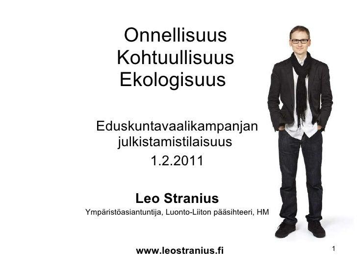 Onnellisuus Kohtuullisuus Ekologisuus  Eduskuntavaalikampanjan julkistamistilaisuus  1.2.2011 Leo Stranius Ympäristöasiant...