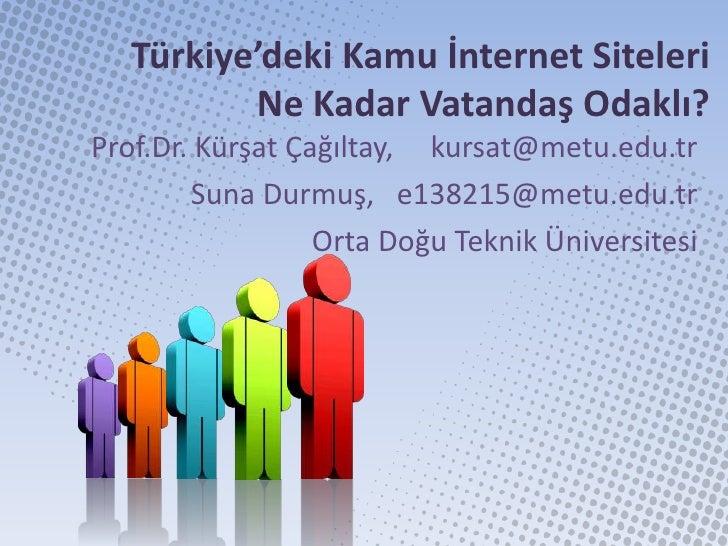 Türkiye'deki Kamu İnternet Siteleri          Ne Kadar Vatandaş Odaklı?Prof.Dr. Kürşat Çağıltay, kursat@metu.edu.tr        ...