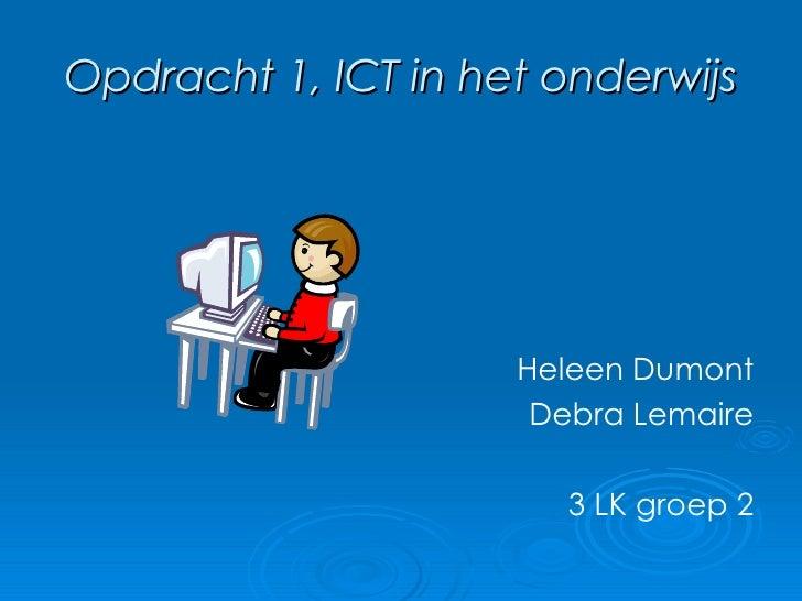 Opdracht 1, ICT in het onderwijs <ul><li>Heleen Dumont </li></ul><ul><li>Debra Lemaire </li></ul><ul><li>3 LK groep 2 </li...