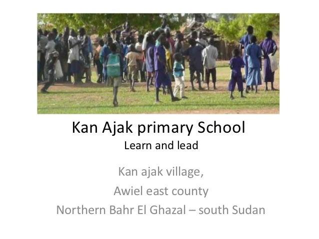 Kan Ajak primary School            Learn and lead           Kan ajak village,          Awiel east countyNorthern Bahr El G...