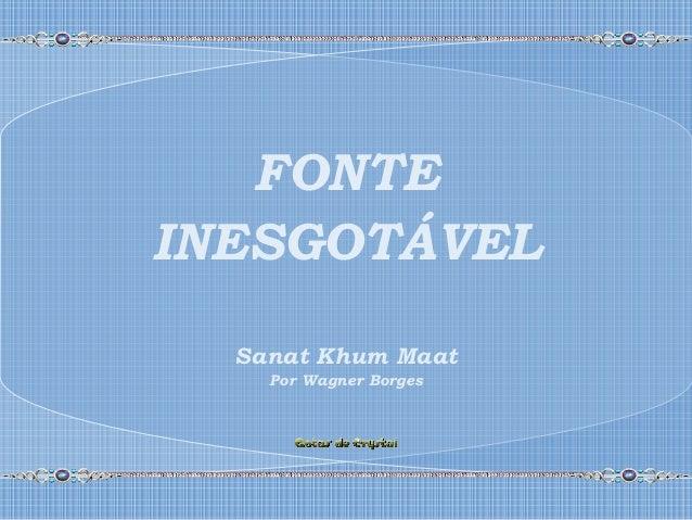 FONTE INESGOTÁVEL Sanat Khum Maat Por Wagner Borges