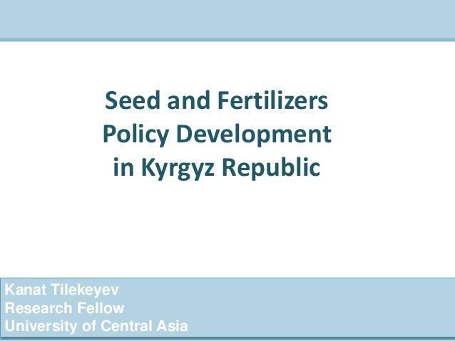 Kanat Tilekeyev Research Fellow University of Central Asia Seed and Fertilizers Policy Development in Kyrgyz Republic
