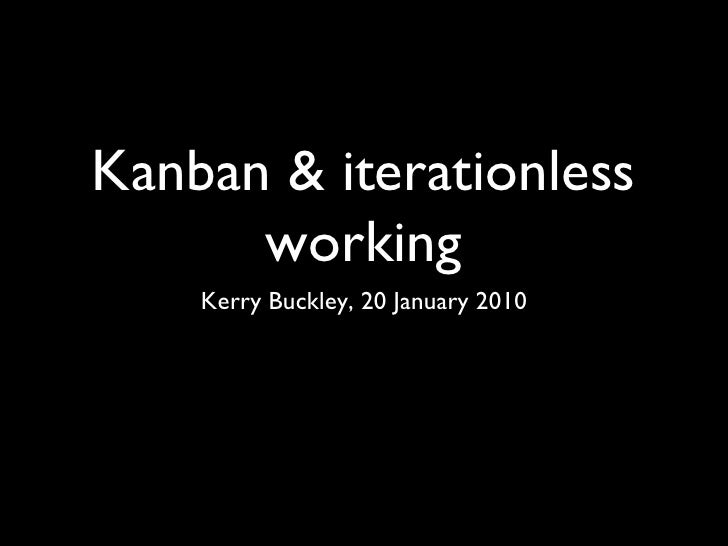 Kanban & iterationless working <ul><li>Kerry Buckley, 20 January 2010 </li></ul>