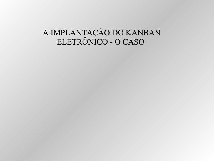 A IMPLANTAÇÃO DO KANBAN ELETRÔNICO - O CASO