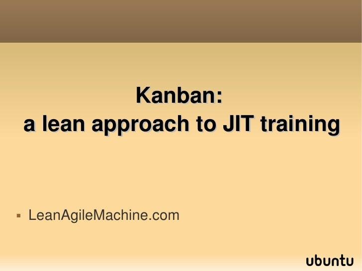 Kanban:     aleanapproachtoJITtraining      LeanAgileMachine.com