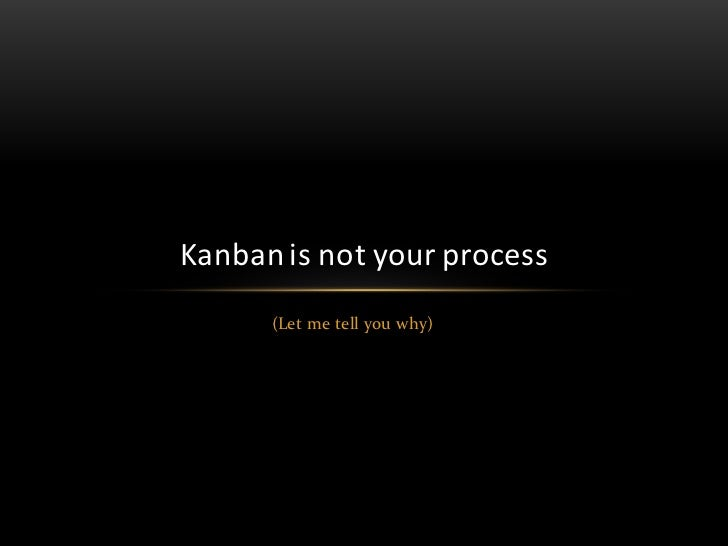 Kanban is not your process      (Let me tell you why)