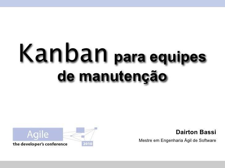 Kanban para equipes    de manutenção                                Dairton Bassi             Mestre em Engenharia Ágil de...