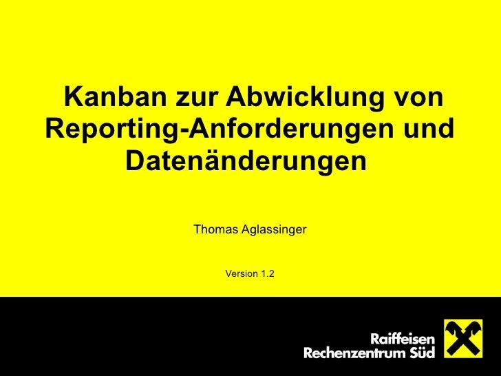Kanban zur Abwicklung von Reporting-Anforderungen und Datenänderungen   Thomas Aglassinger Version 1.2