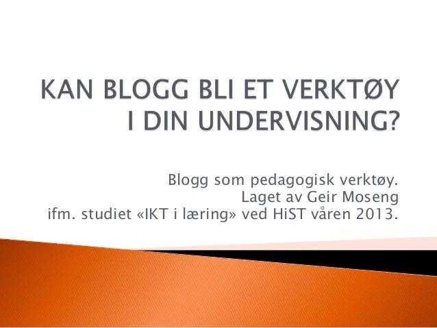 Blogg som pedagogisk verktøy.Laget av Geir Mosengifm. studiet «IKT i læring» ved HiST våren 2013.