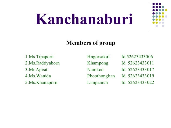 Kanchanaburi <ul><li>Members of group </li></ul><ul><li>1.Ms.Tipaporn Hngorsakul Id.52623433006 </li></ul><ul><li>2.Ms.Rad...