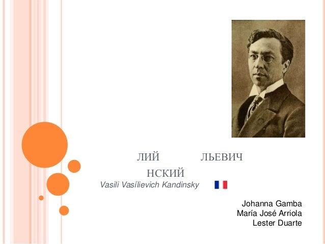 ЛИЙ  ЛЬЕВИЧ  НСКИЙ Vasili Vasílievich Kandinsky Johanna Gamba María José Arriola Lester Duarte