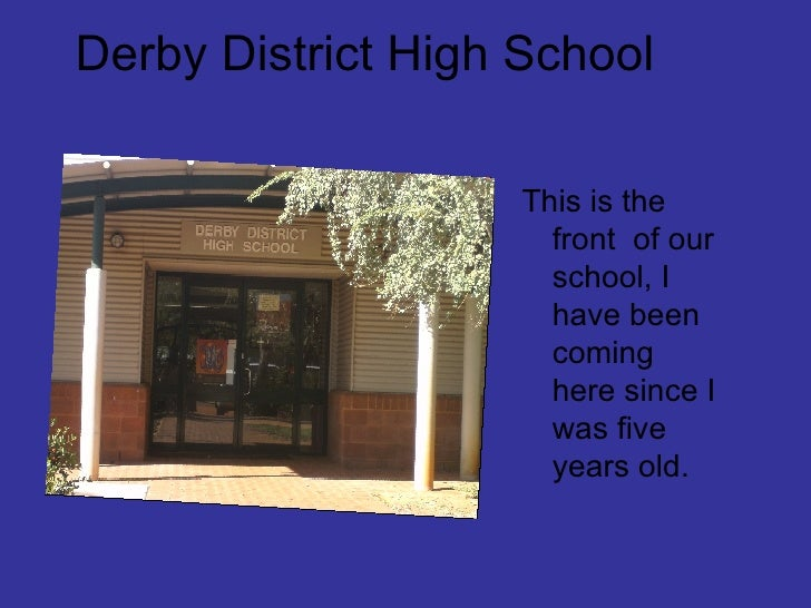 Derby District High School <ul><li>This is the front  of our school, I have been coming here since I was five years old. <...