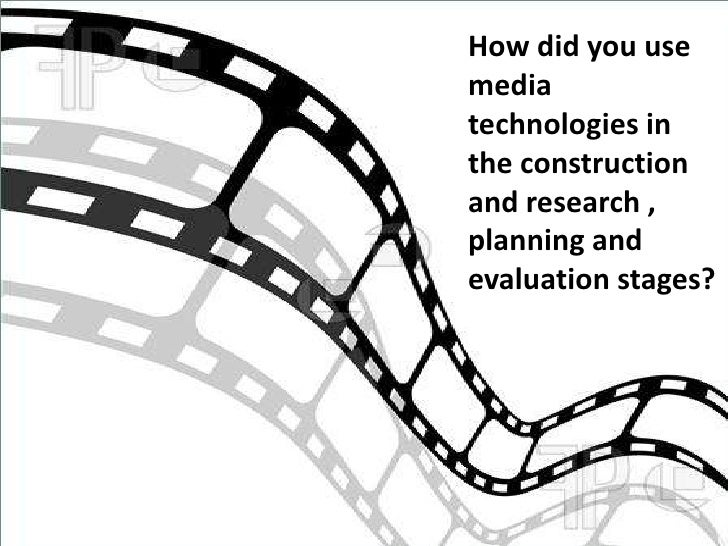 How did you usemediatechnologies inthe constructionand research ,planning andevaluation stages?