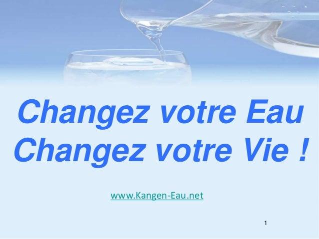 1 Changez votre Eau Changez votre Vie ! www.Kangen-Eau.net