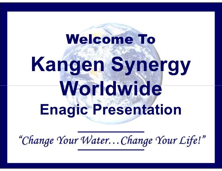 "Welcome To    Kangen Synergy     Worldwide     Enagic Presentation ""Change Your Water…Change Your Life!"""